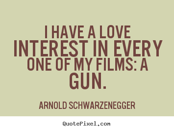 I have a love interest in every one of my films: a.. Arnold Schwarzenegger  love quotes