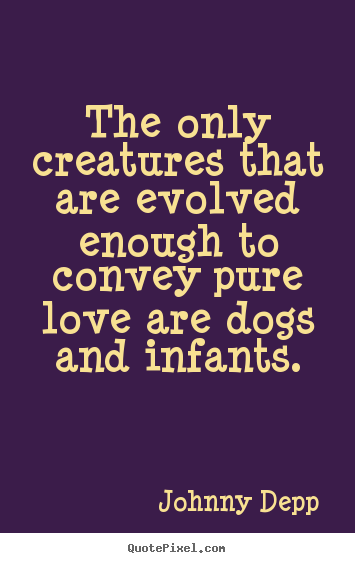 Diy picture quote about love - The only creatures that are evolved enough to convey pure..