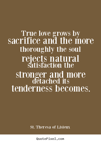 Sayings about love - True love grows by sacrifice and the more thoroughly..