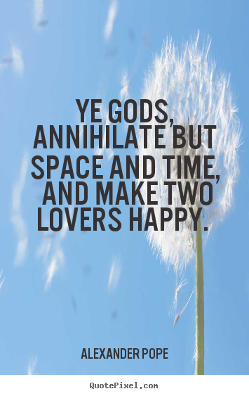 Love quotes - Ye gods, annihilate but space and time, and make two..
