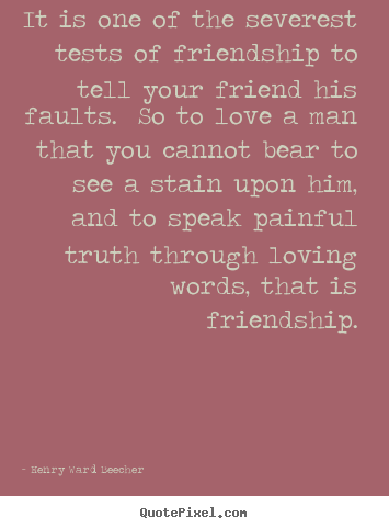 Quotes about love - It is one of the severest tests of friendship to tell your friend..