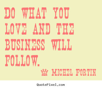 Love quotes - Do what you love and the business will follow.