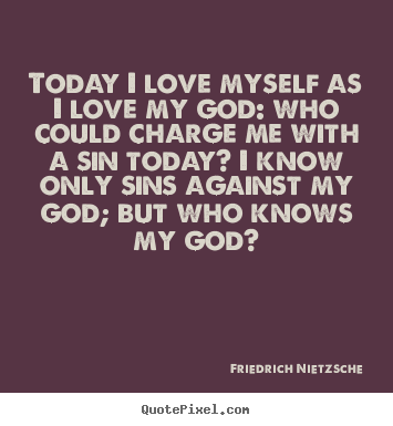 Friedrich Nietzsche picture quotes - Today i love myself as i love my god: who could charge me with.. - Love quotes
