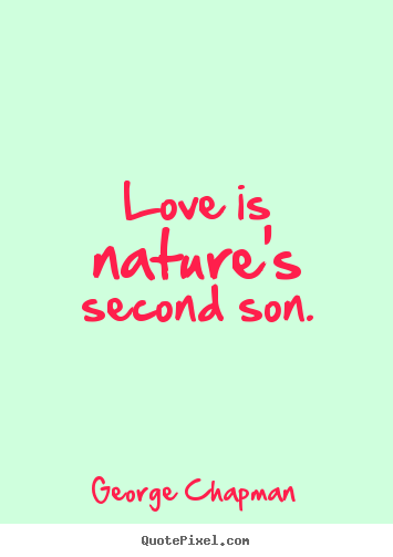 Love quotes - Love is nature's second son.