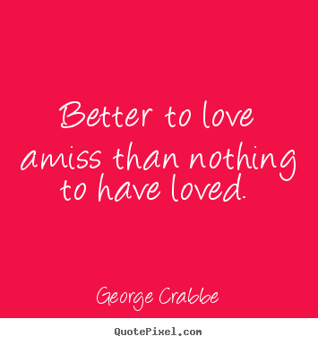 Love quote - Better to love amiss than nothing to have loved.