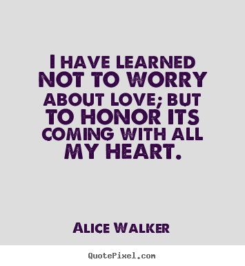 Design picture quotes about love - I have learned not to worry about love; but to honor its coming with all..