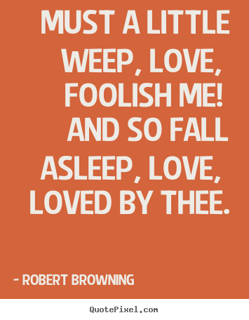 Must a little weep, love, foolish me! and so fall asleep,.. Robert Browning famous love quotes