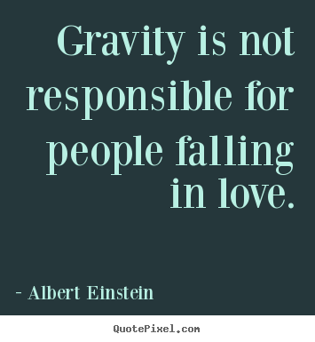 Quotes about love - Gravity is not responsible for people falling in love.