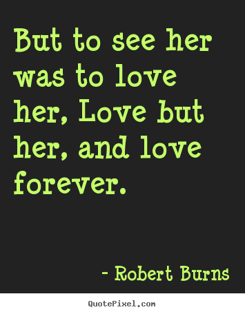 Robert Burns picture quote - But to see her was to love her, love but her, and love forever. - Love quotes