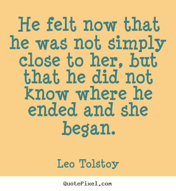 Quote about love - He felt now that he was not simply close to her,..