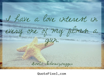 Make personalized picture quote about love - I have a love interest in every one of my films: a gun.