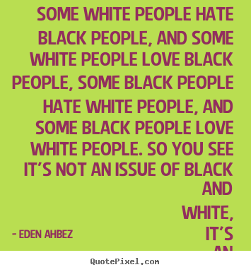 Quotes about love - Some white people hate black people, and some white people..