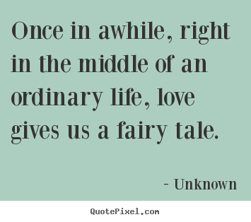 Once in awhile, right in the middle of an ordinary life,.. Unknown top love quote