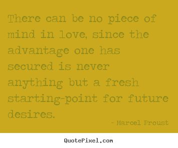 Marcel Proust picture quotes - There can be no piece of mind in love, since the advantage.. - Love quote