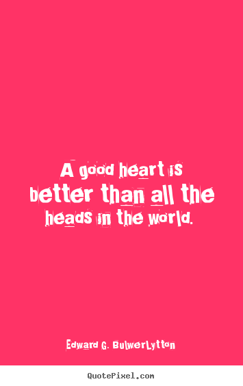 A good heart is better than all the heads in the world.  Edward G. Bulwer-Lytton greatest love quotes