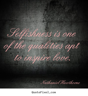 Quote about love - Selfishness is one of the qualities apt to inspire love.