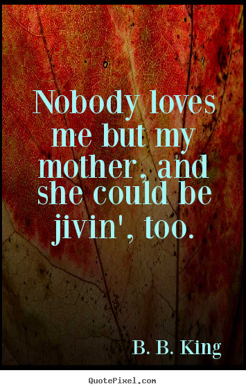 Quotes about love - Nobody loves me but my mother, and she could be jivin', too.