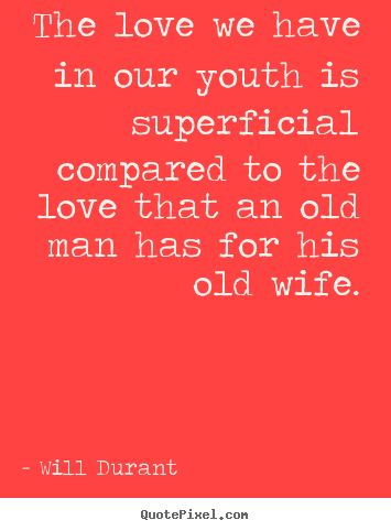 The love we have in our youth is superficial compared to the love.. Will Durant great love quote