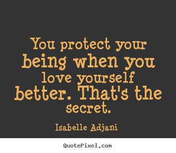 You protect your being when you love yourself better. that's.. Isabelle Adjani   love quotes