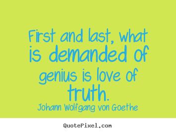 First and last, what is demanded of genius is love.. Johann Wolfgang Von Goethe greatest love quotes