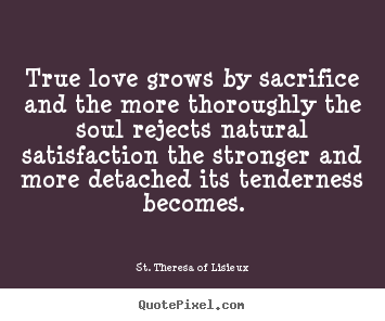 Create image quote about love - True love grows by sacrifice and the more..