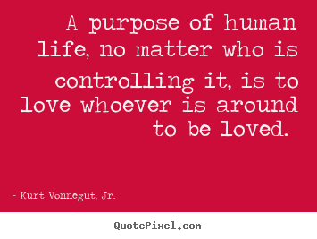 A purpose of human life, no matter who is controlling it, is to love.. Kurt Vonnegut, Jr. great love quotes