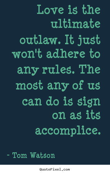 Love quotes - Love is the ultimate outlaw. it just won't adhere to any rules. the most..