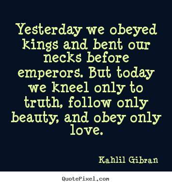 Customize image quotes about love - Yesterday we obeyed kings and bent our necks..
