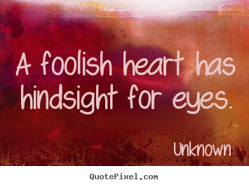 Quotes about love - A foolish heart has hindsight for eyes.