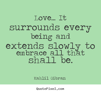 Love quote - Love... it surrounds every being and extends slowly to embrace all that..