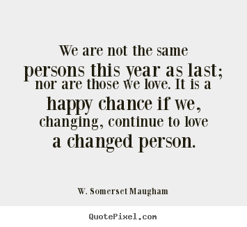 W. Somerset Maugham picture sayings - We are not the same persons this year as last; nor are those.. - Love quotes