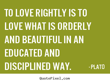 Quotes about love - To love rightly is to love what is orderly and..