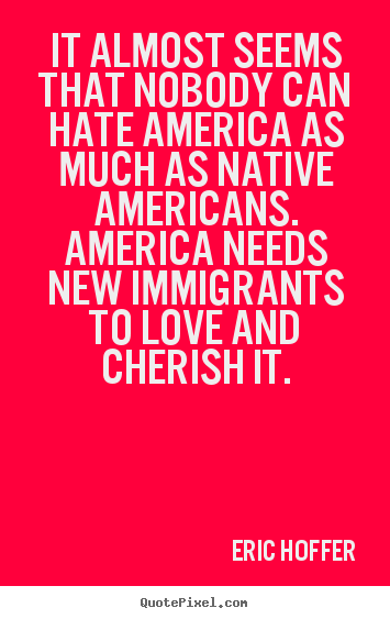 It almost seems that nobody can hate america as much as native.. Eric Hoffer  love quote