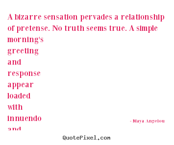 A bizarre sensation pervades a relationship of pretense... Maya Angelou  love quotes