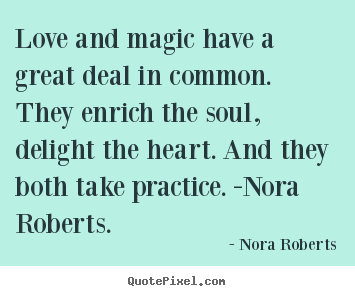 Love and magic have a great deal in common. they enrich.. Nora Roberts great love quotes
