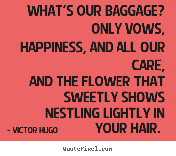 How to design picture quotes about love - What's our baggage? only vows, happiness, and all..