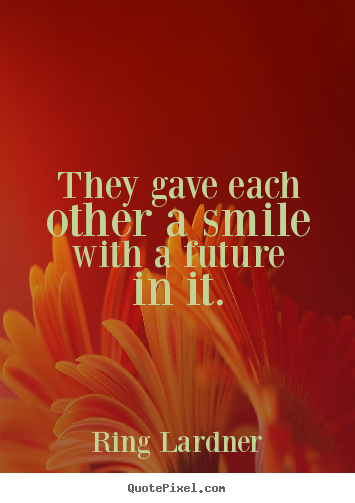 How to make picture quotes about love - They gave each other a smile with a future in it.