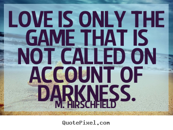 Love is only the game that is not called on account of darkness. M. Hirschfield popular love quotes