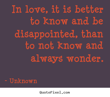 Quote about love - In love, it is better to know and be disappointed, than to..