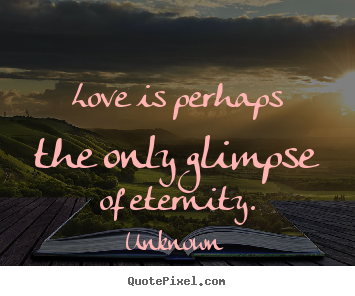 Love is perhaps the only glimpse of eternity. Unknown top love quote
