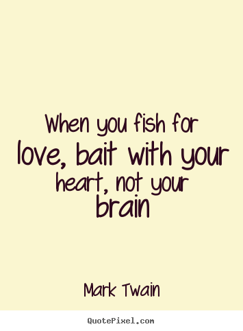 Diy picture quote about love - When you fish for love, bait with your heart, not your brain