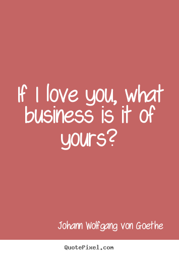Johann Wolfgang Von Goethe picture quotes - If i love you, what business is it of yours? - Love quote