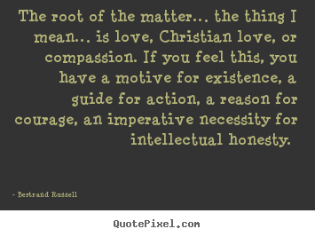 Bertrand Russell photo quotes - The root of the matter… the thing i mean… is love, christian.. - Love quotes