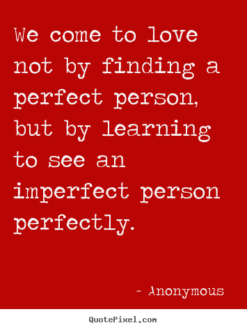 Anonymous  picture quotes - We come to love not by finding a perfect person, but by learning.. - Love quote