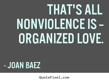 Love quotes - That's all nonviolence is -- organized love.