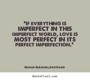 "Quotes about love - ""if everything is imperfect in this imperfect world,.."