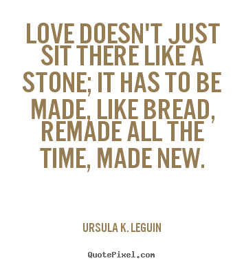 Ursula K. LeGuin picture quotes - Love doesn't just sit there like a stone; it has to be made, like.. - Love quote