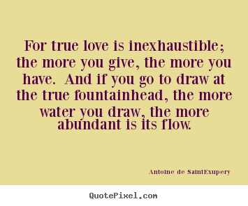 Antoine De Saint-Exupery picture quotes - For true love is inexhaustible; the more you give, the more you have... - Love quotes