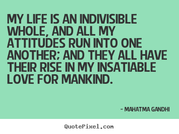 My life is an indivisible whole, and all my attitudes run into one another;.. Mahatma Gandhi  love quotes