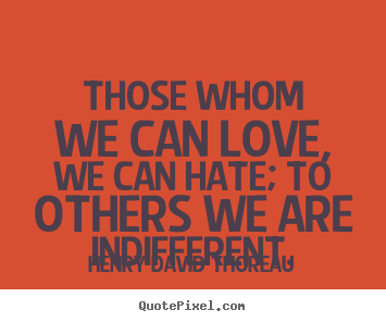 How to make picture quotes about love - Those whom we can love, we can hate; to others we are indifferent.